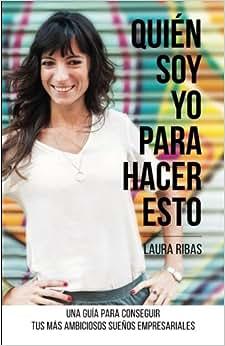 Quien Soy Yo Para Hacer Esto: Una Guia Para Conseguir Tus Mas Ambiciosos Suenos Empresariales (Spanish Edition)