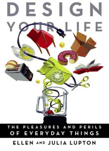 Design Your Life: The Pleasures and Perils of Everyday Things, Ellen Lupton, Julia Lupton