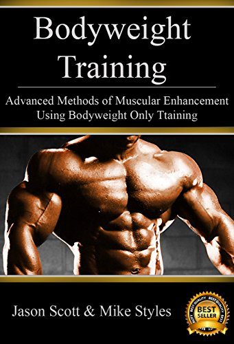 Bodyweight Training: Advanced Methods of Muscular Enhancement Using Bodyweight Only Training (Bodyweight Training and Workouts)