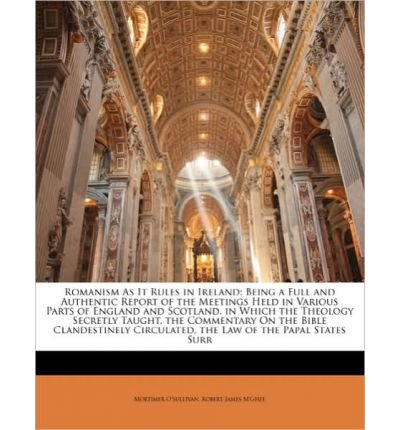 Romanism as It Rules in Ireland: Being a Full and Authentic Report of the Meetings Held in Various Parts of England and Scotland, in Which the Theology Secretly Taught, the Commentary on the Bible Clandestinely Circulated, the Law of the Papal States Surr (Paperback) - Common PDF