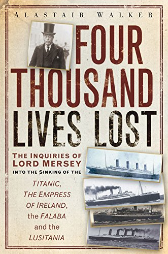 Four Thousand Lives Lost: The Inquiries of Lord Mersey Into the Sinking of the Titanic, The Empress of Ireland, the Fala