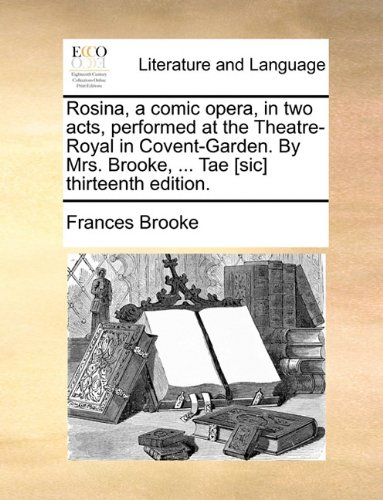 Rosina, a comic opera, in two acts, performed at the Theatre-Royal in Covent-Garden. By Mrs. Brooke, ... Tae [sic] thirt