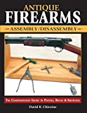 Antique Firearms Assembly/Disassembly: The comprehensive guide to pistols, rifles & shotguns