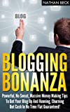 Blogging Bonanza: Powerful, No Sweat, Massive Money Making Tips To Get Your Blog Up And Running, Churning Out Cash In No Time Flat Guaranteed!