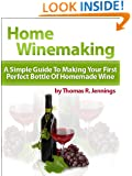 Home Winemaking: A Simple Guide to Making Your First Perfect Bottle of Homemade Wine