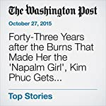 Forty-Three Years after the Burns That Made Her the 'Napalm Girl', Kim Phuc Gets Treatment for Scars | Yanan Wang