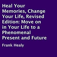 Heal Your Memories, Change Your Life, Revised Edition: Move On in Your Life to a Phenomenal Present and Future (       UNABRIDGED) by Frank Healy Narrated by Troy McElfresh