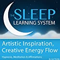 Artistic Inspiration, Creative Energy Flow with Hypnosis, Meditation, and Affirmations: The Sleep Learning System  by Joel Thielke Narrated by Joel Thielke