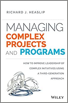 Managing Complex Projects And Programs: How To Improve Leadership Of Complex Initiatives Using A Third-Generation Approach