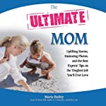 The Ultimate Mom: Uplifting Stories, Endearing Photos, and the Best Experts' Tips on the Toughest Job You'll Ever Love | Maria Bailey