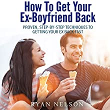 How to Get Your Ex-Boyfriend Back: Proven, Step-By-Step Techniques to Getting Your Ex Back Fast (       UNABRIDGED) by Ryan Nelson Narrated by Amanda Smith
