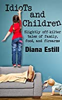 Idiots and Children: Slightly Off-Kilter Tales of Family, Food, and Firearms [Kindle Edition]