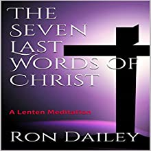 The Seven Last Words of Christ: A Lenten Meditation Audiobook by Ron Dailey Narrated by Ron Dailey