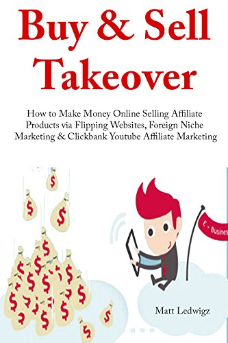 Buy & Sell Takeover: How to Make Money Online Selling Affiliate Products via Flipping Websites, Foreign Niche Marketing & Clickbank Youtube Affiliate Marketing (3 in 1 Bundle)