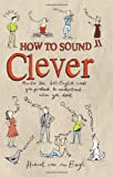 Hubert Van Den Bergh How to Sound Clever: Master the 600 English Words You Pretend to Understand...When You Don't