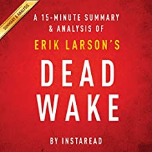 A 15-minute Summary & Analysis of Erik Larson's Dead Wake: The Last Crossing of the Lusitania (       UNABRIDGED) by Instaread Narrated by Jason P. Hilton