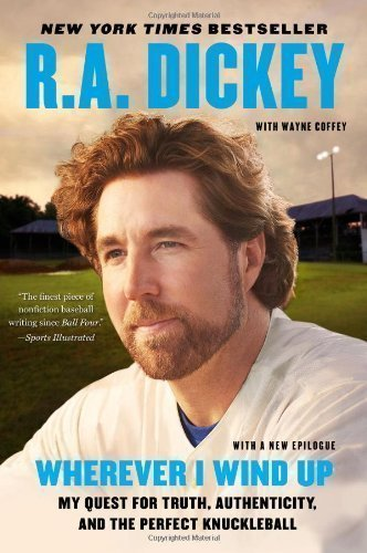 Wherever I Wind Up: My Quest For Truth, Authenticity, And The Perfect Knuckleball Reprint Edition By Dickey, R.A. Published By Plume (2013) Paperback