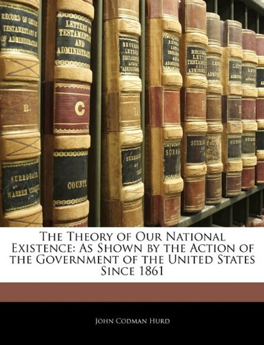 The Theory of Our National Existence: As Shown by the Action of the Government of the United States Since 1861