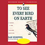 To See Every Bird on Earth: A Father, A Son, and a Lifelong Obsession | Dan Koeppel