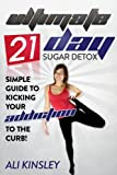 The Ultimate 21-Day Sugar Detox Plan: Simple Guide To Kicking Your Addiction To The Curb! (INCLUDED: 21-Day Meal Plan)