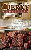Jerky Recipes: 35+ Recipes for the Worldss Greatest Jerky That are simple and delicious