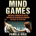 Mind Games: Emotionally Manipulative Tactics Partners Use to Control Relationships and Force the Upper Hand Audiobook by Pamela Kole Narrated by Rebekah Amber Clark