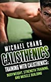 Calisthenics: Training with Calisthenics - Bodyweight, Strength Training & Muscle Building (anabolic, aerobics, cross training, lose fat, bigger, faster, ... lean, shredded, power, starting strength)