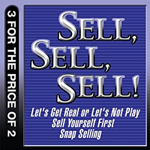 Sell, Sell, Sell!: Let's Get Real or Let's Not Play; Sell Yourself First; Snap Selling | [Mahan Khalsa, Randy Illig, Thomas A. Freese, Jill Konrath]
