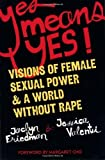 Yes Means Yes: Visions of Female Sexual Power and a World without Rape by Friedman, Jaclyn, Valenti, Jessica (2008) Paperback