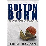 Bolton Born: From Sunday School to the Football League: The Beginnings of Bolton Wanderers Football Clubby Brian Belton