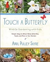 Touch a Butterfly: Wildlife Gardening with Kids--Simple Ways to Attract Birds, Butterflies, Toads, and More to Your Garden