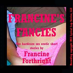 Francine's Fancies: Five Hardcore Sex Erotic Short Stories | [Francine Forthright]