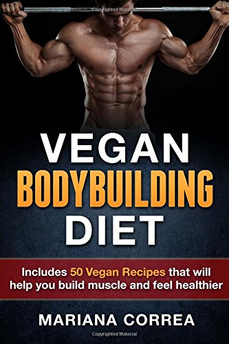 VEGAN BODYBUILDING Diet: Includes 50 Vegan Recipes that will help you build muscle and feel healthier