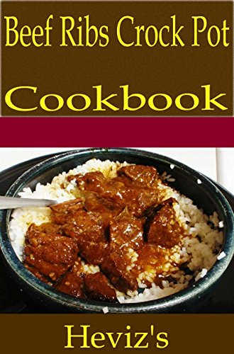 Beef Ribs Crock Pot 101. Delicious, Nutritious, Low Budget, Mouth Watering Beef Ribs Crock Pot Cookbook by Heviz's