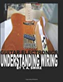 Guitar Electronics Understanding Wiring and Diagrams: Learn step by step how to completely wire your electric guitar