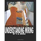 Guitar Electronics Understanding Wiring and Diagrams: Learn step by step how to completely wire your electric guitar ~ T. A. Swike