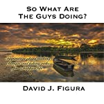So What Are the Guys Doing?: Inspiration About Making Changes and Taking Risks for a Happier Life | David J. Figura