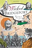 Wicked Bridgeport (CT) (The History Press)