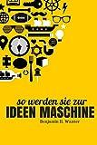 So Werden Sie Zur Ideen Maschine: Wie Sie mit der Macht der Kreativität produktiv, reich, glücklich, zufrieden und angesehen werden