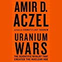 Uranium Wars: The Scientific Rivalry that Created the Nuclear Age (       UNABRIDGED) by Amir D. Aczel Narrated by Eric Conger