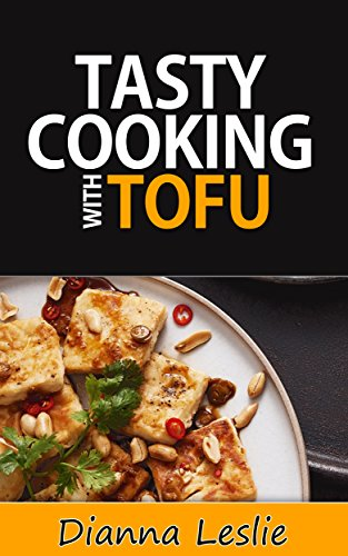 Tasty Cooking with Tofu - Healthy And Delicious Recipes by Dianna Leslie