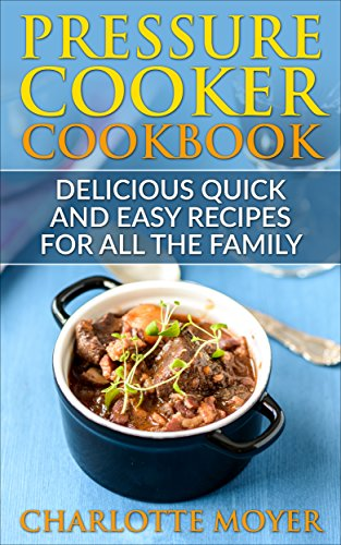 Pressure Cooker Cookbook: Delicious Quick and Easy Recipes for all the Family + Bonus Books (Cookbook, Electric Pressure Cooker, Healthy, Weight loss, Diet, Dump Dinners) by Charlotte Moyer
