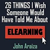 26 Things I Wish Someone Would Have Told Me About E-learning | [John Araiza]