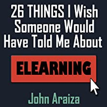 26 Things I Wish Someone Would Have Told Me About E-learning (       UNABRIDGED) by John Araiza Narrated by Kevin Pierce