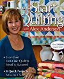 img - for Start Quilting with Alex Anderson: Everything First-Time Quilters Need to Succeed; 8 Quick Projects--Most in 4 Sizes [Paperback] [2009] (Author) Alex Anderson book / textbook / text book