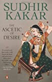 Ascetic of Desire:  A Novel (Based on the Life of Vatsyayana and His Kamasutra) (0140272496) by Sudhir Kakar