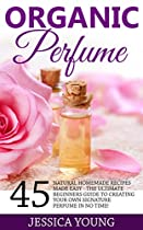 Organic Perfume: 45 Natural Homemade Recipes Made Easy - The Ultimate Beginners Guide To Creating Your Own Signature Perfume In No Time! (How To Make  Homemade Deodorant, DIY Perfume Recipes)