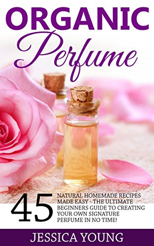 organic-perfume-45-natural-homemade-recipes-made-easy-the-ultimate-beginners-guide-to-creating-your-