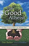 img - for The Good Atheist: Living a Purpose-Filled Life Without God book / textbook / text book