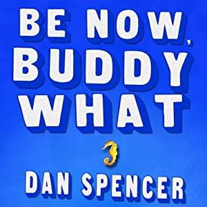 Be Now, Buddy What: A Novel | [Dan Spencer]